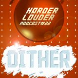 Dither - HARDER & LOUDER PODCAST # 22