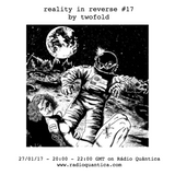 Reality In Reverse #17 By Twofold (28/01/17)