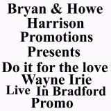 BRYAN & HOWE HARRISON PROMOTIONS PRESENTS DO IT FOR THE LOVE WAYNE IRIE LIVE IN BRADFORD UK ENGLAND.