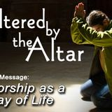 ALTERED BY THE ALTAR: Worship as a Way of Life