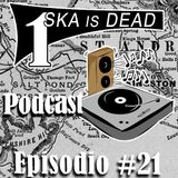 SKA is DEAD Podcast - Episodio #21