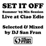 SET IT OFF - Summer '05 Mix Session Live at Ciao Edie - Selected & Mixed by DJ SAN FRAN