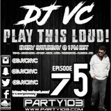 DJ VC - Play This Loud! Episode 75 (Party 103)