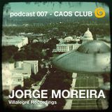 ΞΞΞ podcast 007 CAOS CLUB >>> JORGE MOREIRA ΞΞΞ