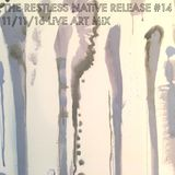 THE RESTLESS NATiVE RELEASE #14 11/11/16 LiVE ART MiX