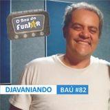BAÚ DA FUNJOR #82 (DJAVANIANDO: Dhenni Santos)