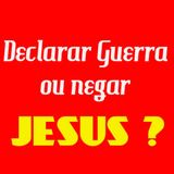 Declarar guerra ou negar Jesus ?