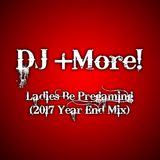 DJ +More!! - Ladies Be Pregaming (2017 Year End Minimix)