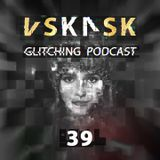 VSKRSK - GLITCHING PODCAST 39