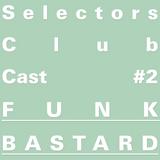 Selectors Club Cast #2 - Funk Bastard