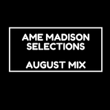 Ame Madison Selections (August Mix)