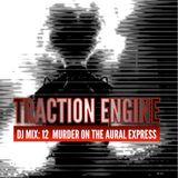 TRACTION ENGINE DJ MIX: 12 Murder On The Aural Express