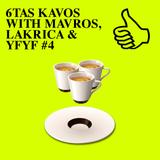 6TAS KAVOS WITH MAVROS, LAKRICA & YFYF #4