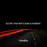 SLCTR / MIX 007 // 6:00 A.M.BIENT