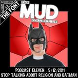 We Are Mud : Podcast 11 : Stop Talking About Religion & Batman : 05/12/2011