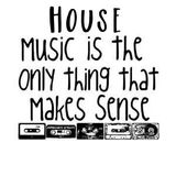 House music is the only thing that makes sense .?..