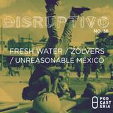 Disruptivo No. 36 - Fresh Water, Zolvers, Unreasonable México.