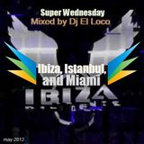 Super Wednesday - Ibiza, Istanbul and Miami  05-2012 - Mixed by Dj El Loco
