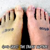 Good Grief: The Friday Mixtape (05 August 2016)