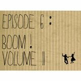 Episode 6: Boom! Volume 2
