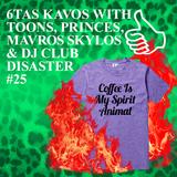 6TAS KAVOS WITH TOONS & PRINCES & MAVROS & DJ CLUB DISASTER #25