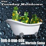 Mister G's Tuesday Meltdown - Show #107 - Dub-A-Dub-Dub with Mortem Soma