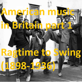 AMERICAN MUSIC IN BRITAIN: Part 1 - Ragtime to Swing (1898-1936)