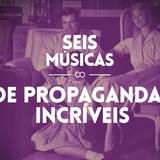 #57 SEIS MÚSICAS DE PROPAGANDAS INCRÍVEIS