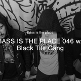 BASS IS THE PLACE 46 - w/ Black Tile Gang