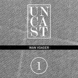 UNCAST #1 : WAN VOAGER