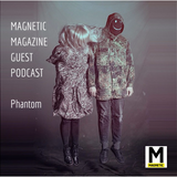 MAGNETIC MAGAZINE Guest Podcast: Phantom