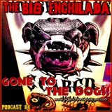 BIG ENCHILADA 84: Gone to the Dogs!