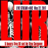 5 hours live DJ set by Ilya Sergeev - L!VE STREAM #002 MAY 22, 2017
