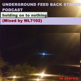 UNDERGROUND FEED BACK STEREO PODCAST - holding on to nothing (Mixed by ML7102)
