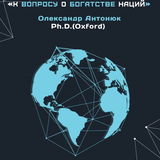 К вопросу о богатстве наций: лекция Александра Антонюка