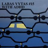LABAS VYTAS #15 WITH ADHD