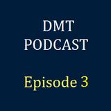 DMT Podcast, Episode 3