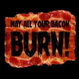 May all your bacon burn!