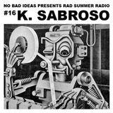 No Bad Ideas Presents Rad Summer Radio #16: K. Sabroso