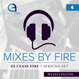 Mixes by Fire #4 - DJ Cease Fire [African Set 2.1.2017]