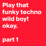 Play that funky techno wild boy. okay. Part1