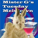 Mister G's Tuesday Meltdown - Show #7  Chilled