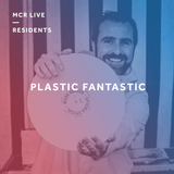 Plastic Fantastic - Sunday 7th May 2017 - MCR Live Residents