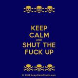 Keep Calm & Shut The Fuck Up