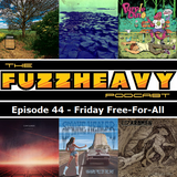 FuzzHeavy Podcast - Episode 44 - Friday Free-For-All
