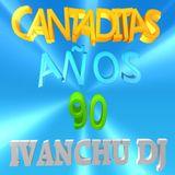 CANTADITAS AÑOS 90 - IVANCHU DJ