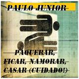 Paulo Junior - Paquerar, Ficar, Namorar, Casar (CUIDADO!)