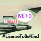 The WE+3 Podcast: 3 - #LicenseToBeKind