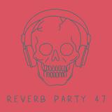 Reverb Party Program #47