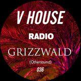V HOUSE Radio 036 | Grizzwald